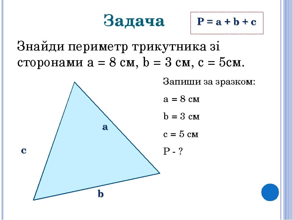 Задача Знайди периметр трикутника зі сторонами a = 8 см, b = 3 см, c = 5см. Запиши за зразком: а = 8 см b = 3 см с = 5 см Р - ?