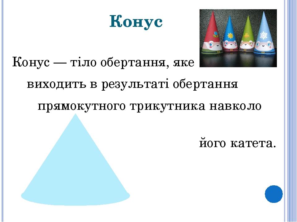 Конус Конус— тіло обертання, яке виходить в результаті обертання прямокутного трикутника навколо його катета.