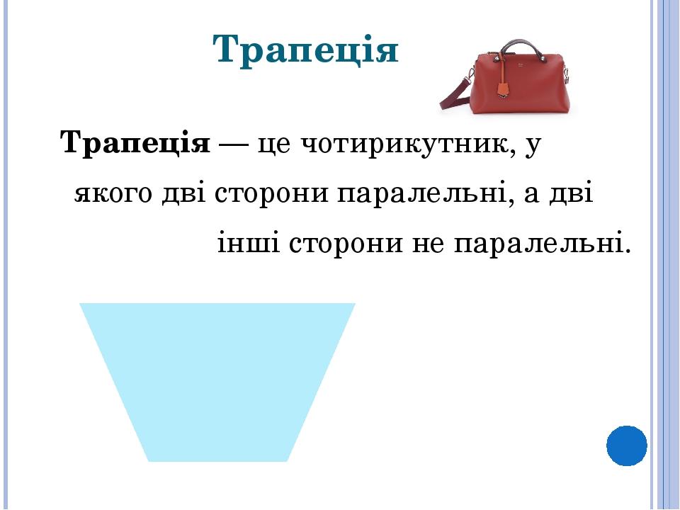 Трапеція Трапеція— це чотирикутник, у якого дві сторони паралельні, а дві інші сторони не паралельні.