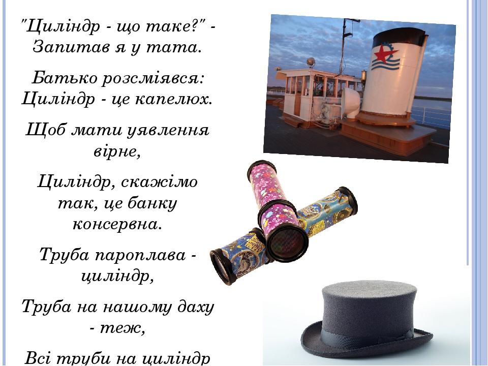 """""""Циліндр - що таке?"""" - Запитав я у тата. Батько розсміявся: Циліндр - це капелюх. Щоб мати уявлення вірне, Циліндр, скажімо так, це банку консервна..."""