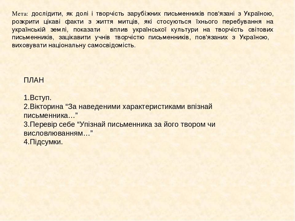 Мета: дослідити, як долі і творчість зарубіжних письменників пов'язані з Україною, розкрити цікаві факти з життя митців, які стосуються їхнього пер...