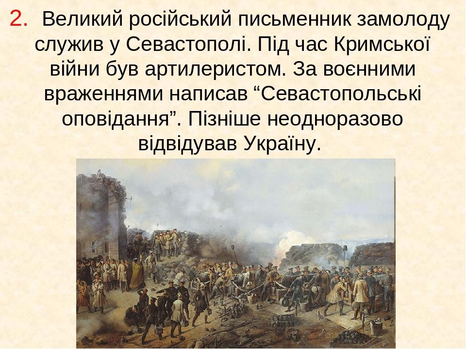 """2. Великий російський письменник замолоду служив у Севастополі. Під час Кримської війни був артилеристом. За воєнними враженнями написав """"Севастопо..."""