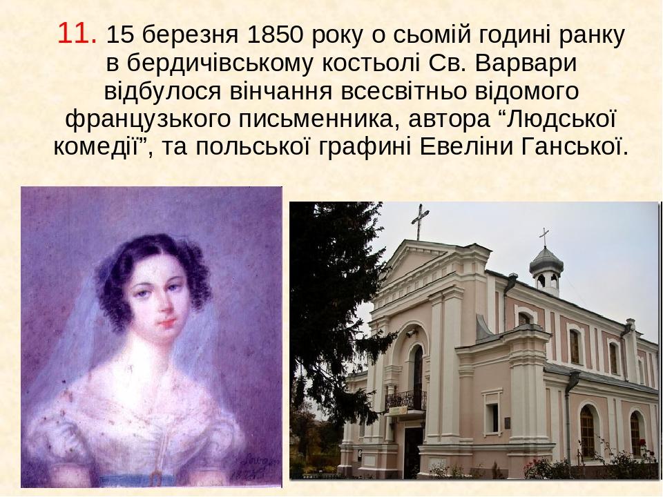 11. 15 березня 1850 року о сьомій годині ранку в бердичівському костьолі Св. Варвари відбулося вінчання всесвітньо відомого французького письменник...
