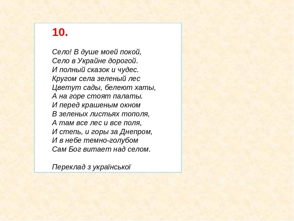 10. Село! В душе моей покой, Село в Украйне дорогой. И полный сказок и чудес. Кругом села зеленый лес Цветут сады, белеют хаты, А на горе стоят пал...