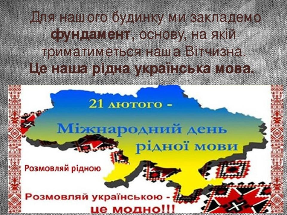 Для нашого будинку ми закладемо фундамент, основу, на якій триматиметься наша Вітчизна. Це наша рідна українська мова.