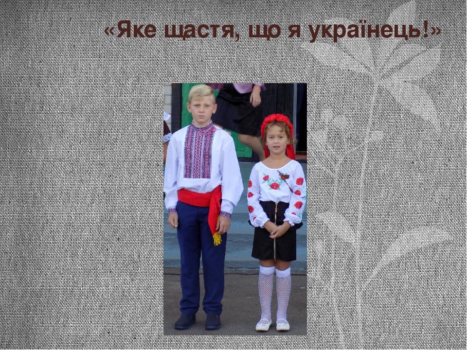 «Яке щастя, що я українець!»