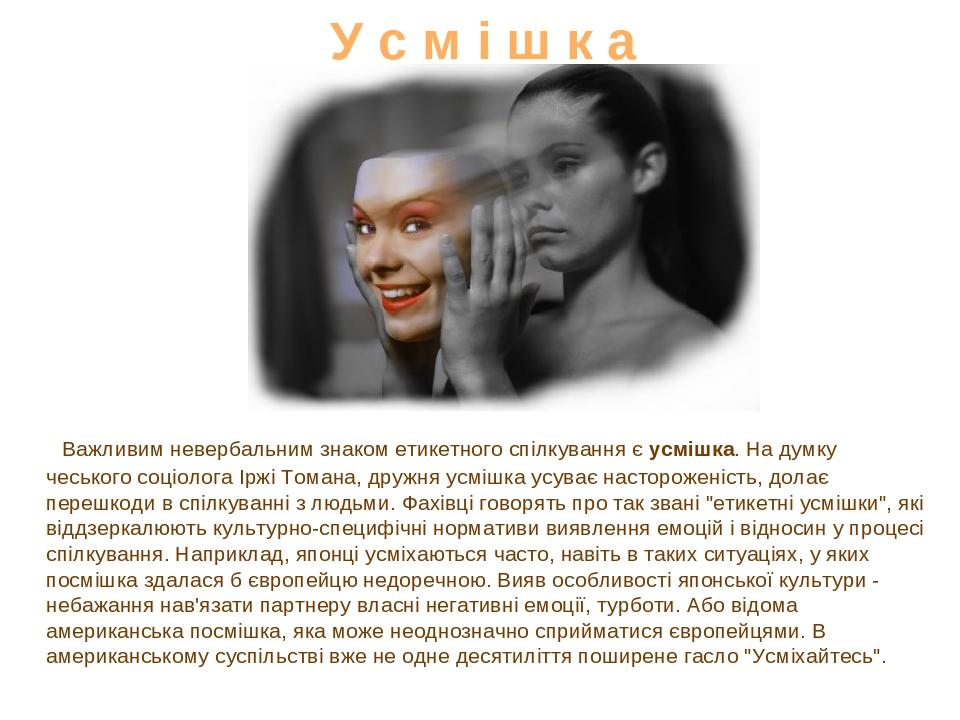 У с м і ш к а Важливим невербальним знаком етикетного спілкування є усмішка. На думку чеського соціолога Іржі Томана, дружня усмішка усуває насторо...