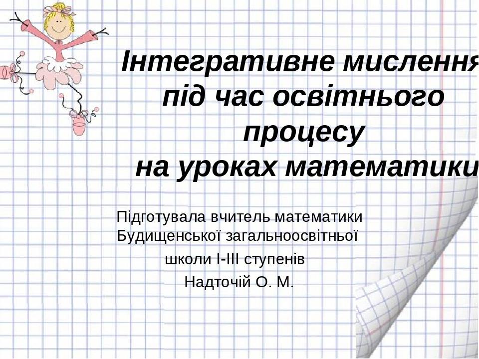 Інтегративне мислення під час освітнього процесу на уроках математики Підготувала вчитель математики Будищенської загальноосвітньої школи І-ІІІ сту...