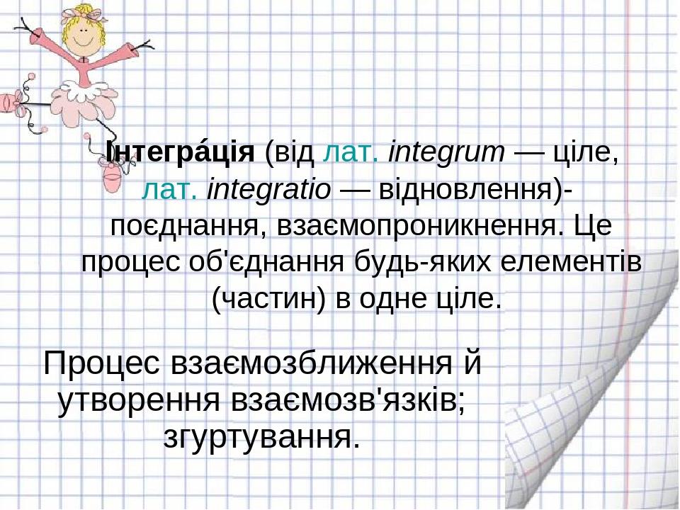 Інтегрáція(відлат.integrum— ціле,лат.integratio— відновлення)- поєднання, взаємопроникнення. Це процес об'єднання будь-яких елементів (части...