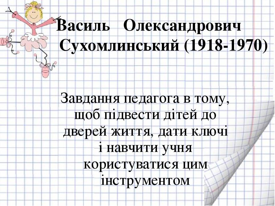 Василь Олександрович Сухомлинський (1918-1970) Завдання педагога в тому, щоб підвести дітей до дверей життя, дати ключі і навчити учня користуватис...