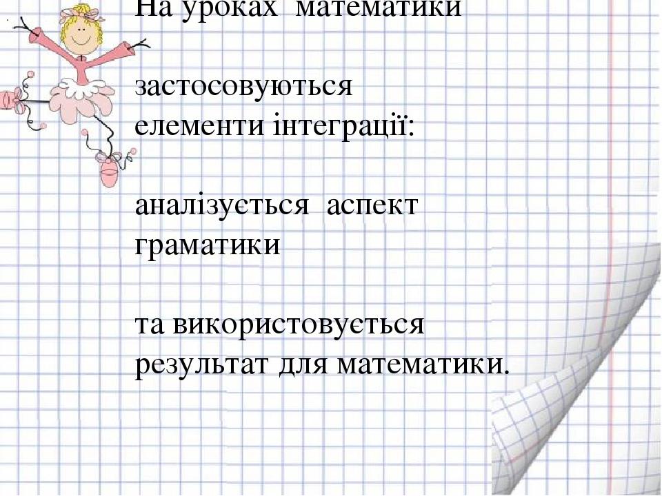 . На уроках математики застосовуються елементи інтеграції: аналізується аспект граматики та використовується результат для математики.