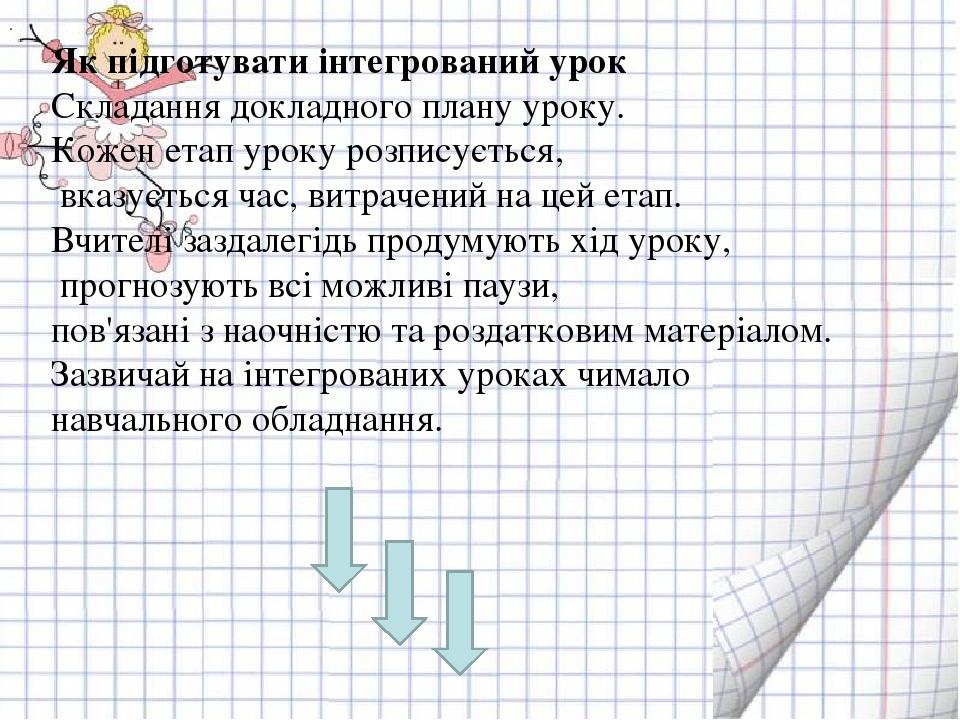 . Як підготувати інтегрований урок Складання докладного плану уроку. Кожен етап уроку розписується, вказується час, витрачений на цей етап. Вчителі...
