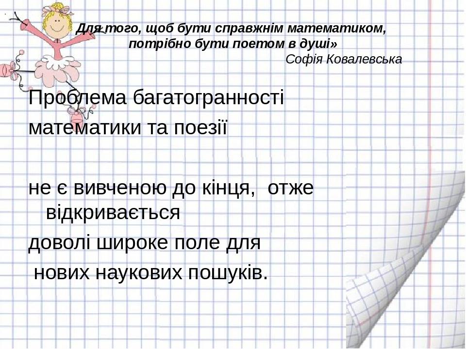. Для того, щоб бути справжнім математиком, потрібно бути поетом в душі» Софія Ковалевська Проблема багатогранності математики та поезії не є вивче...