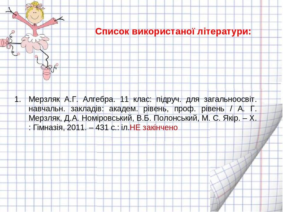 Список використаної літератури: Мерзляк А.Г. Алгебра. 11 клас: підруч. для загальноосвіт. навчальн. закладів: академ. рівень, проф. рівень / А. Г. ...