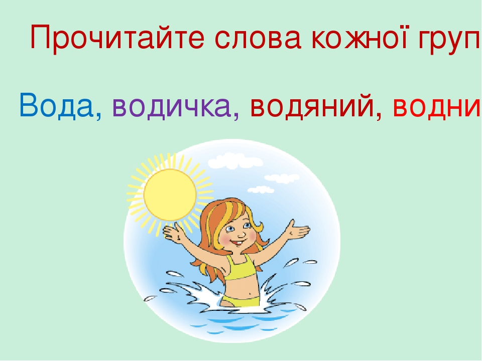 Вода, водичка, водяний, водний Прочитайте слова кожної групи