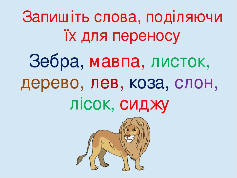 Запишіть слова, поділяючи їх для переносу Зебра, мавпа, листок, дерево, лев, коза, слон, лісок, сиджу