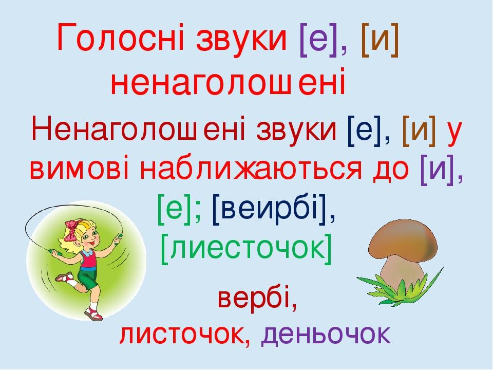 вербі́, листо́чок, деньо́чок Голосні звуки [е], [и] ненаголошені Ненаголошені звуки [е], [и] у вимові наближаються до [и], [е]; [веирбі́], [лиесто́...