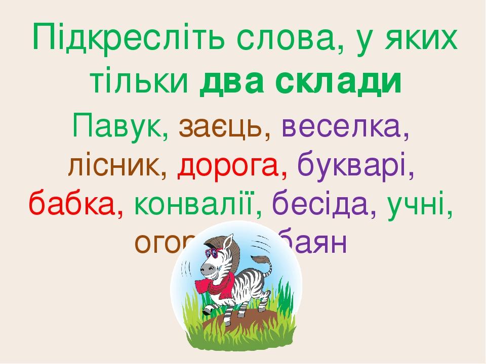 Підкресліть слова, у яких тільки два склади Павук, заєць, веселка, лісник, дорога, букварі, бабка, конвалії, бесіда, учні, огорожа, баян