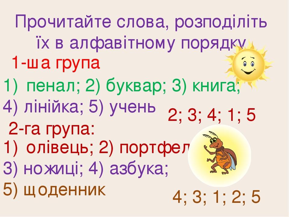 Прочитайте слова, розподіліть їх в алфавітному порядку 1-ша група пенал; 2) буквар; 3) книга; 4) лінійка; 5) учень 2; 3; 4; 1; 5 2-га група: олівец...
