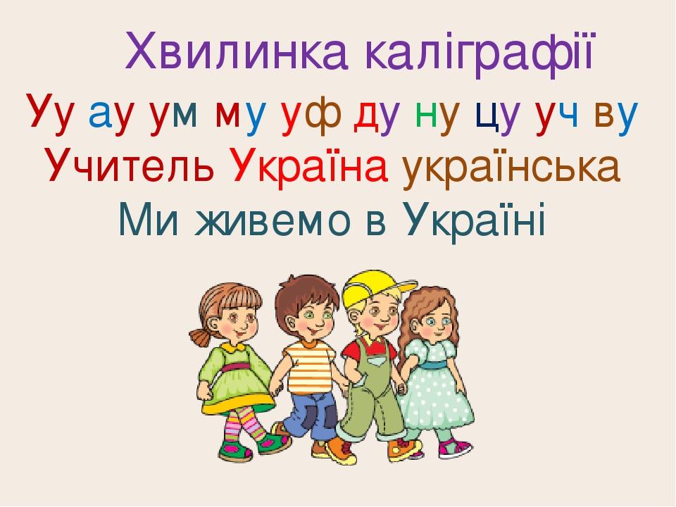 Хвилинка каліграфії Уу ау ум му уф ду ну цу уч ву Учи́тель Украї́на украї́нська Ми живемо в Україні