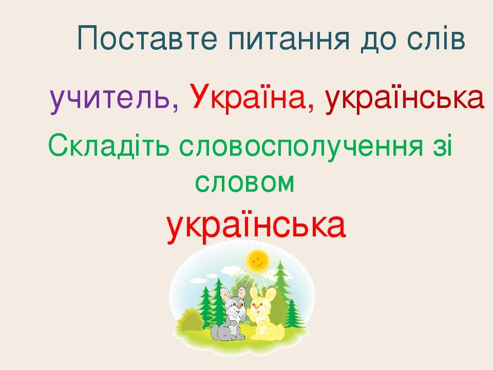 Поставте питання до слів учитель, Україна, українська Складіть словосполучення зі словом українська