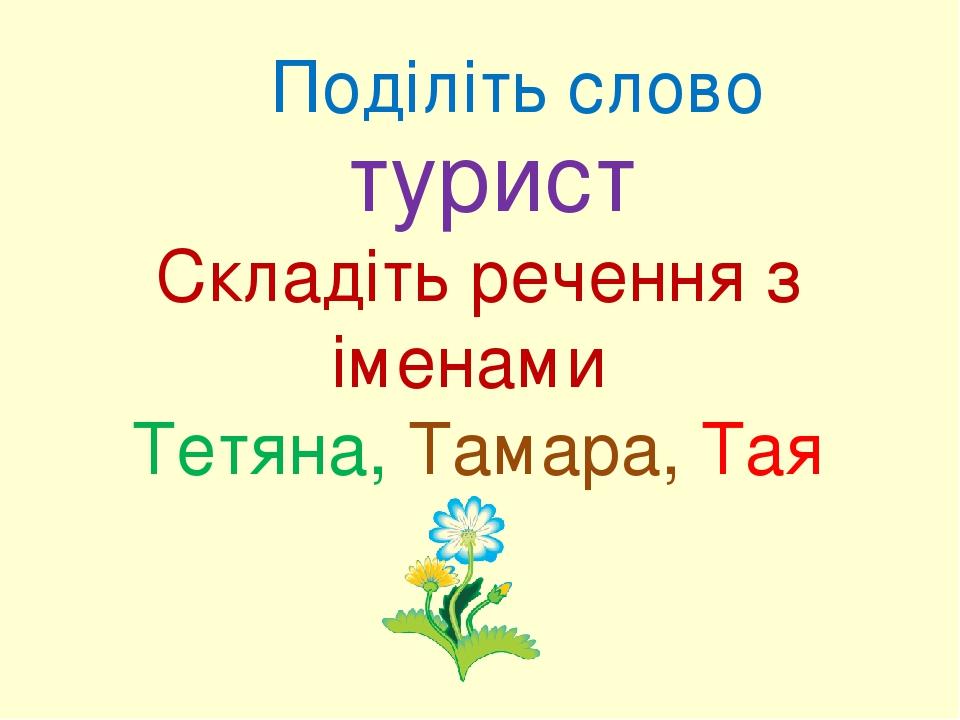 Поділіть слово турист Складіть речення з іменами Тетяна, Тамара, Тая