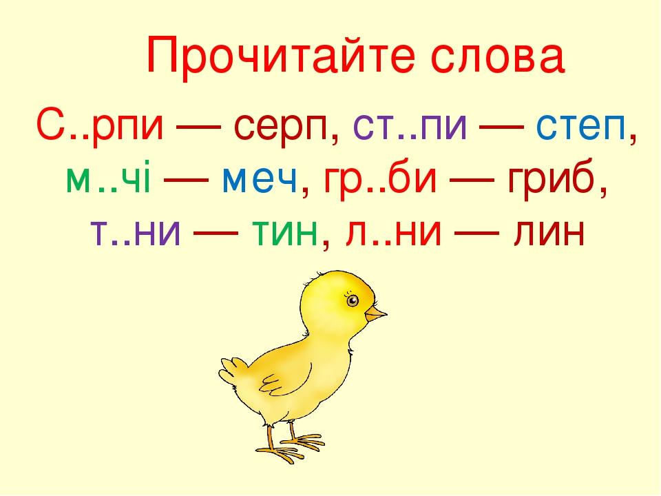 Прочитайте слова С..рпи — серп, ст..пи — степ, м..чі — меч, гр..би — гриб, т..ни — тин, л..ни — лин