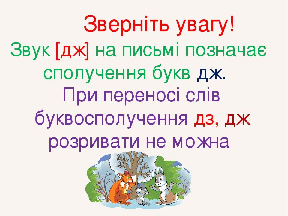 Звук [дж] на письмі позначає сполучення букв дж. При переносі слів буквосполучення дз, дж розривати не можна Зверніть увагу!