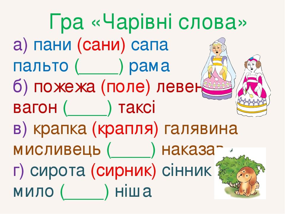 Гра «Чарівні слова» а) пани (сани) сапа пальто (____) рама б) пожежа (поле) левеня вагон (____) таксі в) крапка (крапля) галявина мисливець (____) ...