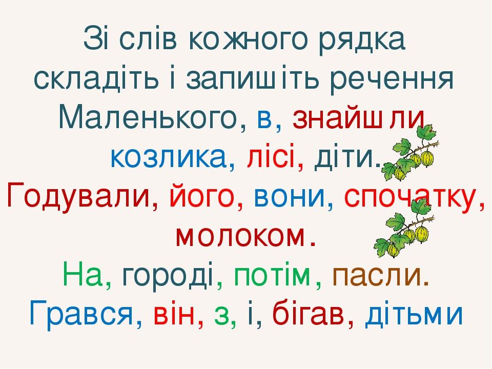 Зі слів кожного рядка складіть і запишіть речення Маленького, в, знайшли, козлика, лісі, діти. Годували, його, вони, спочатку, молоком. На, городі,...