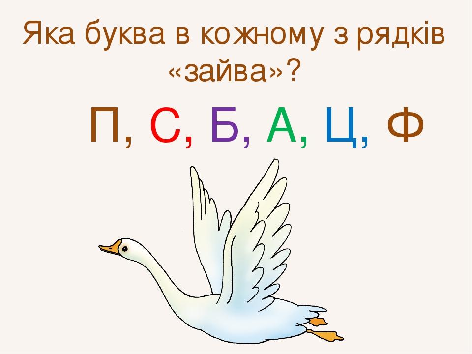 Яка буква в кожному з рядків «зайва»? П, С, Б, А, Ц, Ф