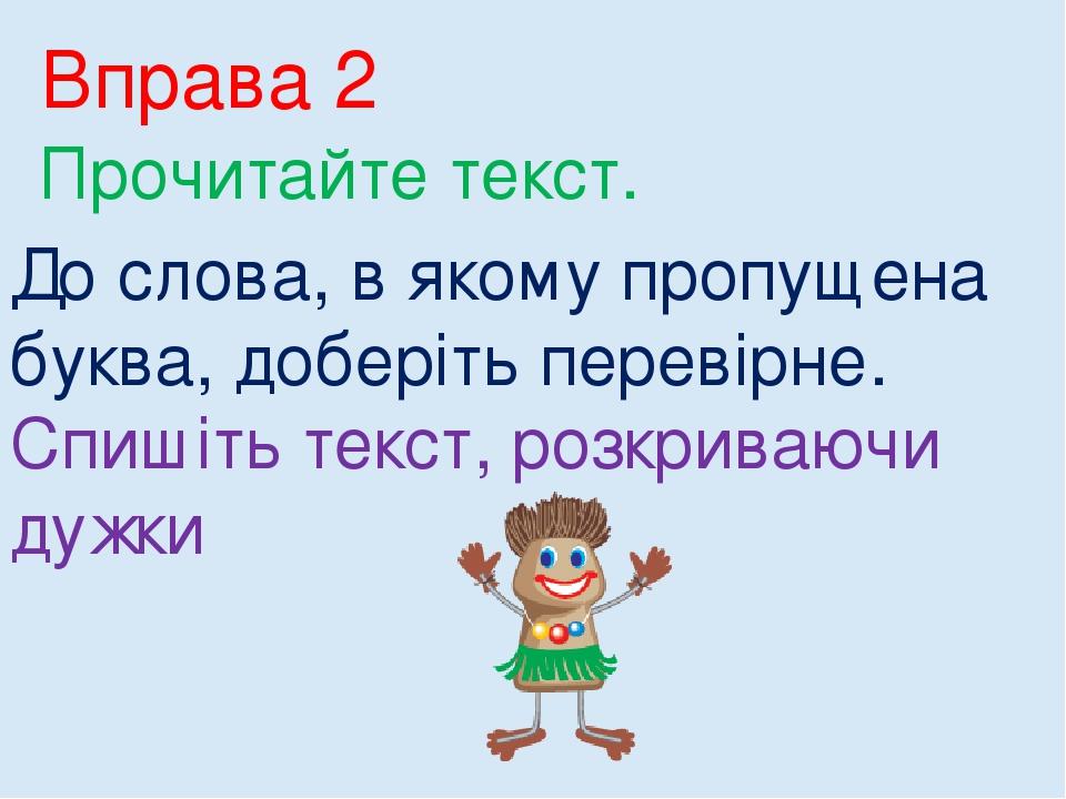Вправа 2 Прочитайте текст. До слова, в якому пропущена буква, доберіть перевірне. Спишіть текст, розкриваючи дужки