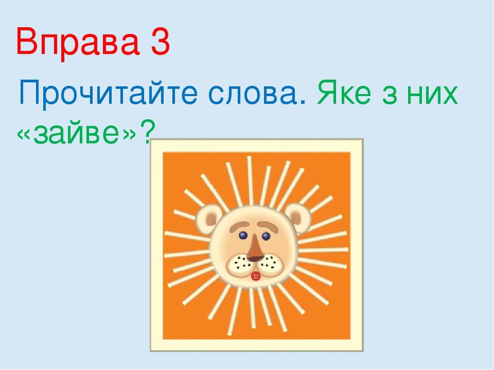 Вправа 3 Прочитайте слова. Яке з них «зайве»?