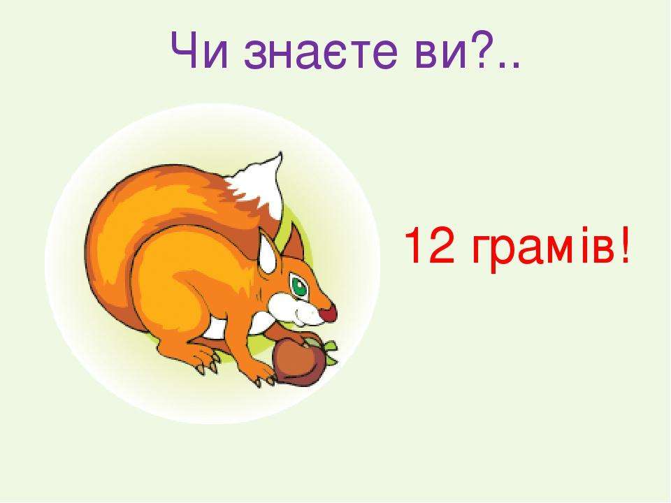Чи знаєте ви?.. 12 грамів!