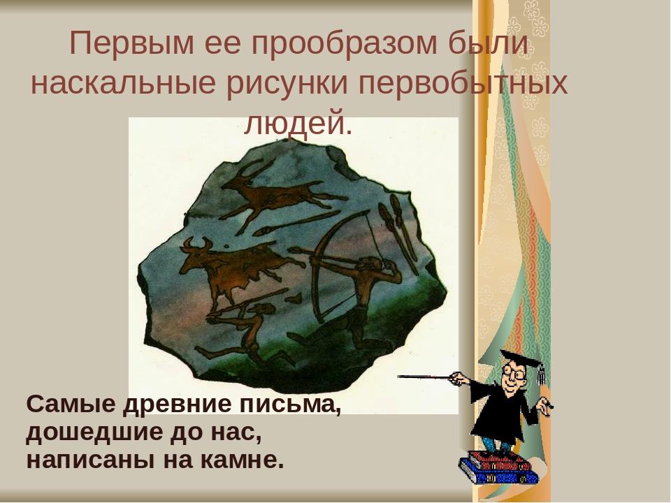 Первым ее прообразом были наскальные рисунки первобытных людей. Самые древние письма, дошедшие до нас, написаны на камне.