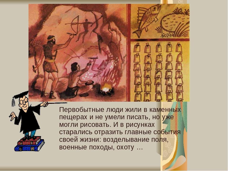 Первобытные люди жили в каменных пещерах и не умели писать, но уже могли рисовать. И в рисунках старались отразить главные события своей жизни: воз...
