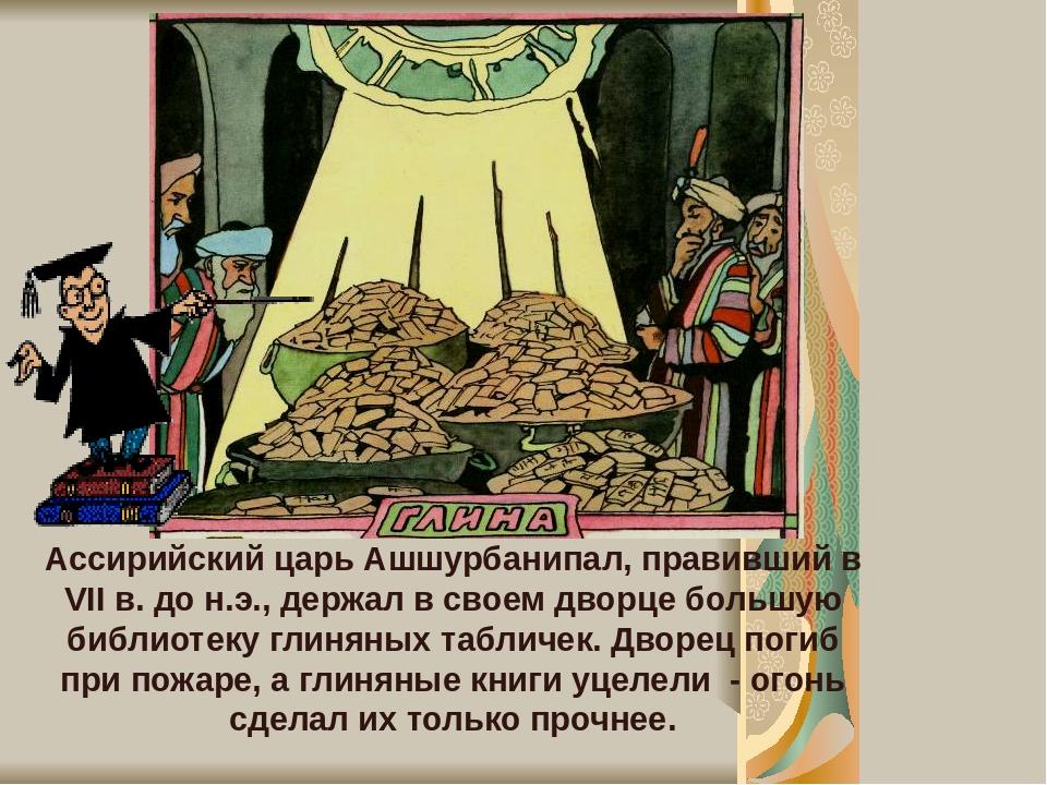 Ассирийский царь Ашшурбанипал, правивший в VII в. до н.э., держал в своем дворце большую библиотеку глиняных табличек. Дворец погиб при пожаре, а г...