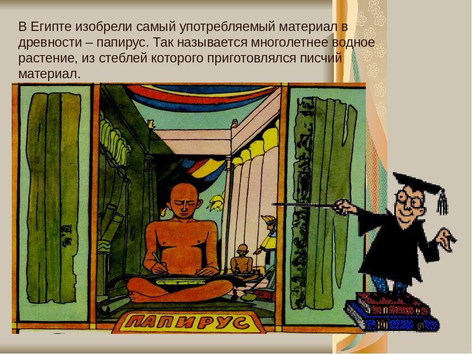 В Египте изобрели самый употребляемый материал в древности – папирус. Так называется многолетнее водное растение, из стеблей которого приготовлялся...