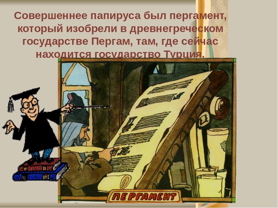 Совершеннее папируса был пергамент, который изобрели в древнегреческом государстве Пергам, там, где сейчас находится государство Турция.