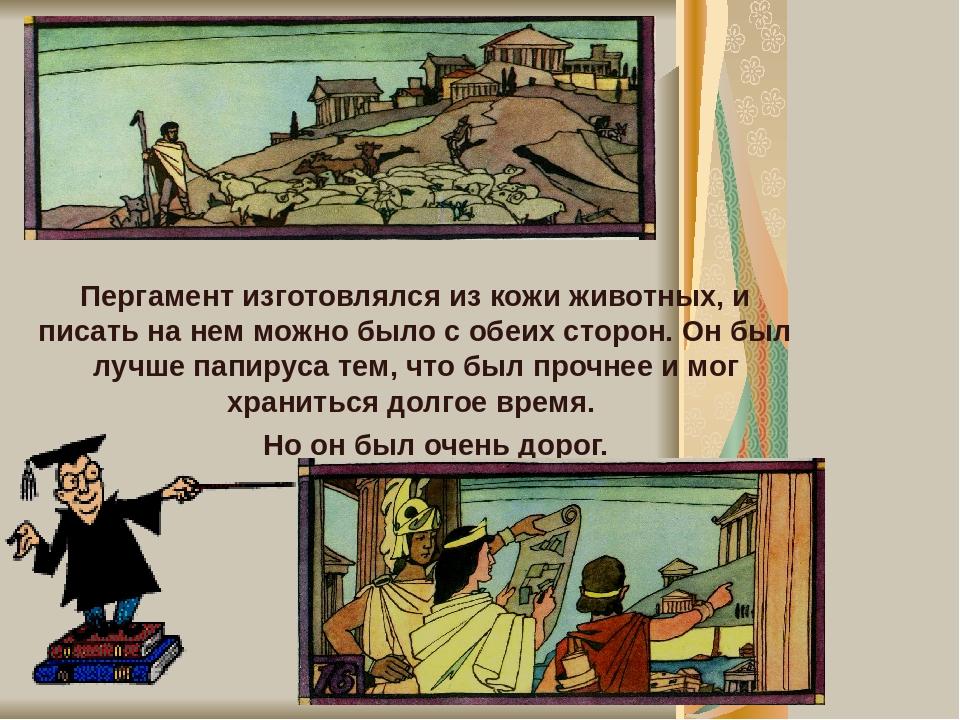 Пергамент изготовлялся из кожи животных, и писать на нем можно было с обеих сторон. Он был лучше папируса тем, что был прочнее и мог храниться долг...