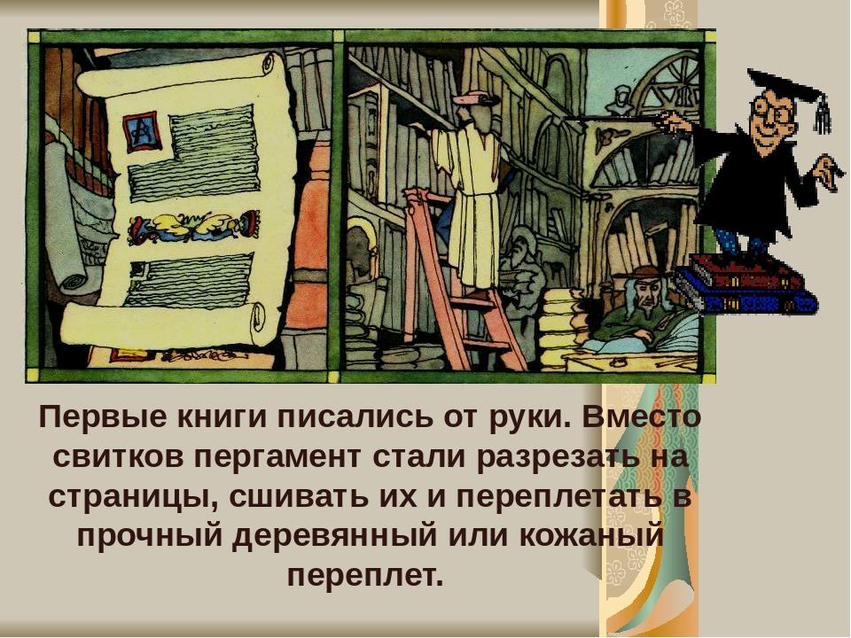 Первые книги писались от руки. Вместо свитков пергамент стали разрезать на страницы, сшивать их и переплетать в прочный деревянный или кожаный пере...