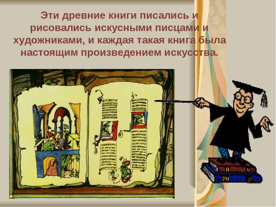 Эти древние книги писались и рисовались искусными писцами и художниками, и каждая такая книга была настоящим произведением искусства.