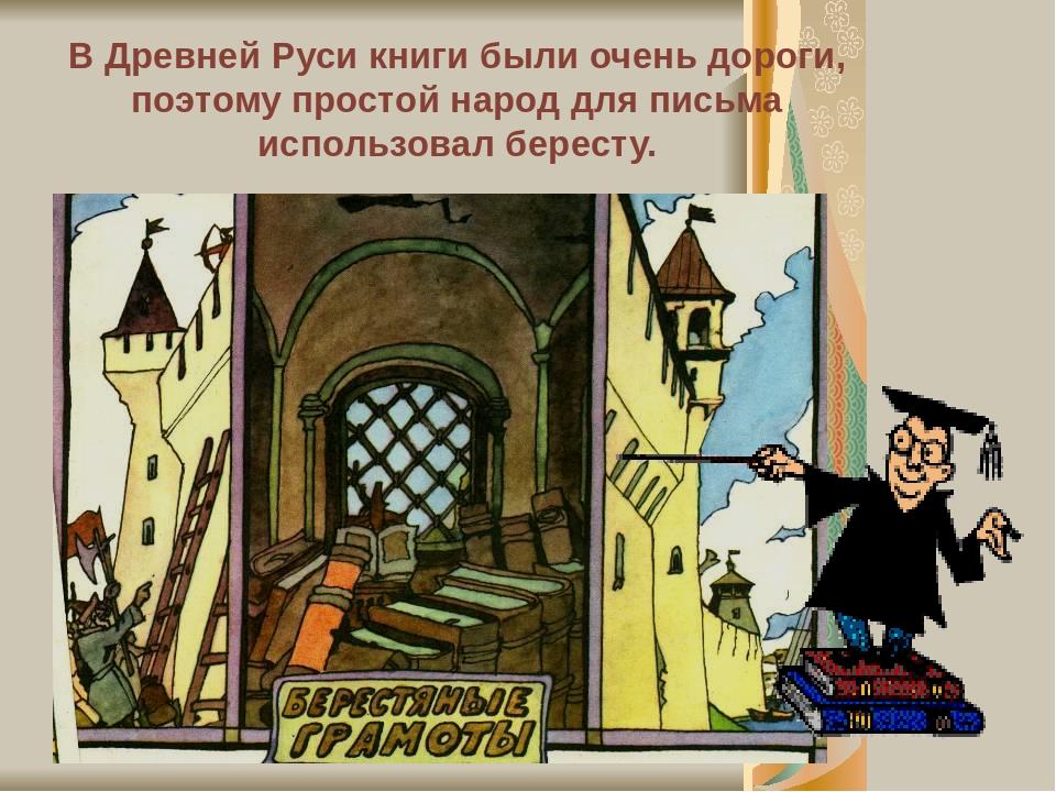 В Древней Руси книги были очень дороги, поэтому простой народ для письма использовал бересту.