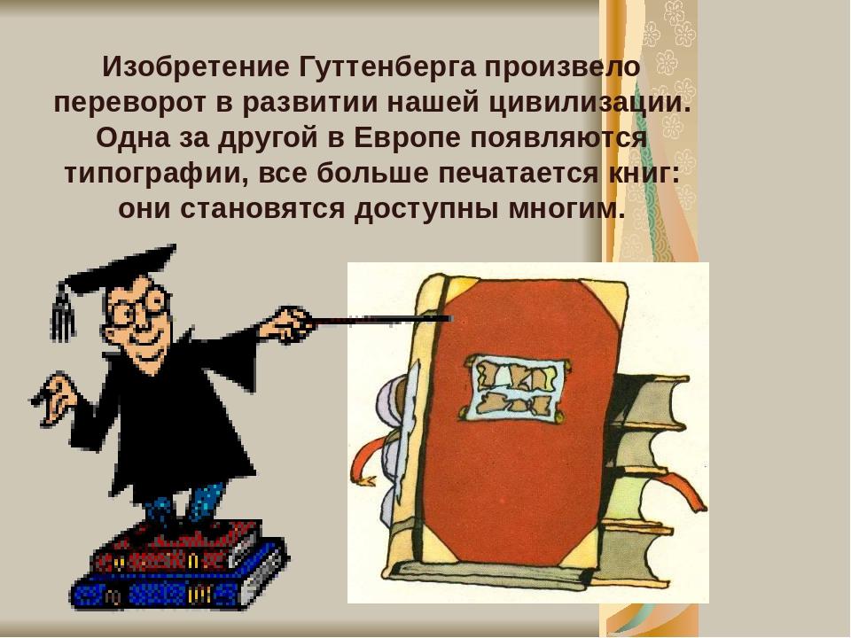 Изобретение Гуттенберга произвело переворот в развитии нашей цивилизации. Одна за другой в Европе появляются типографии, все больше печатается книг...