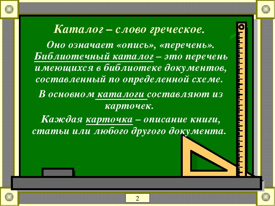 Каталог – слово греческое. Оно означает «опись», «перечень». Библиотечный каталог – это перечень имеющихся в библиотеке документов, составленный по...