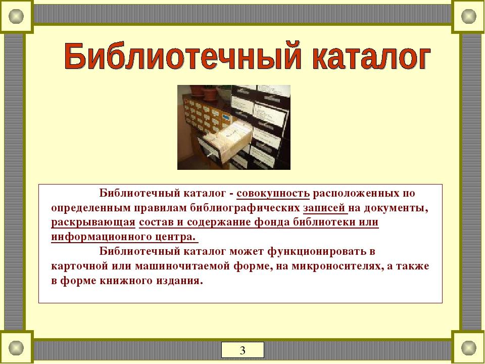 Библиотечный каталог - совокупность расположенных по определенным правилам библиографических записей на документы, раскрывающая состав и содержание...