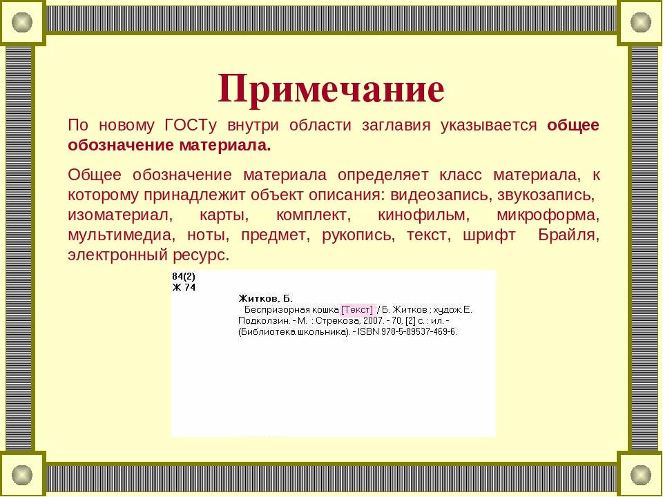 Примечание По новому ГОСТу внутри области заглавия указывается общее обозначение материала. Общее обозначение материала определяет класс материала,...