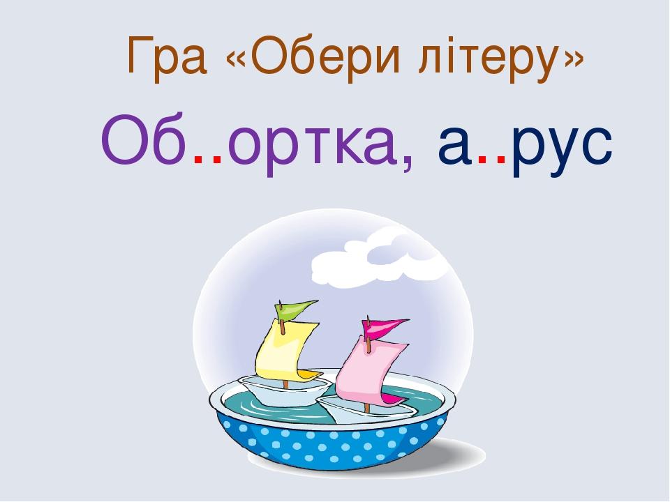 Гра «Обери літеру» Об..ортка, а..рус