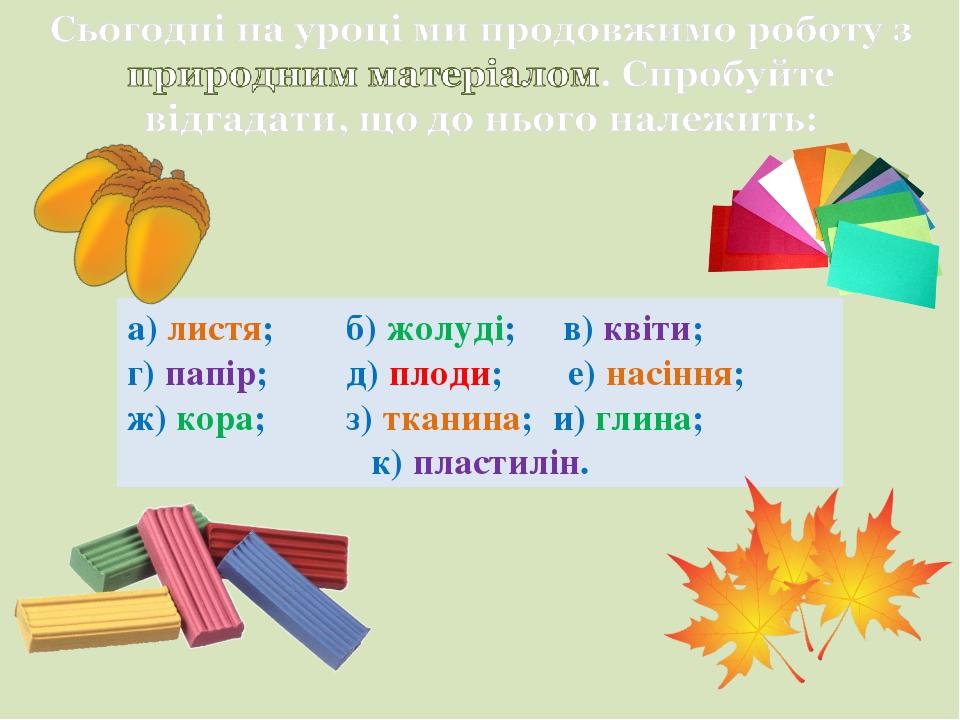 а) листя; б) жолуді; в) квіти; г) папір; д) плоди; е) насіння; ж) кора; з) тканина; и) глина; к) пластилін.