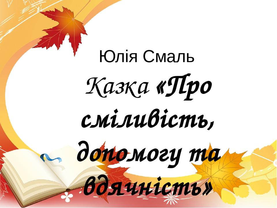 Юлія Смаль Казка «Про сміливість, допомогу та вдячність»